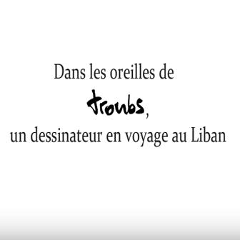 DANS LES OREILLES DE TROUBS, UN DESSINATEUR EN VOYAGE AU NORD LIBAN AVEC LES ÉLÈVES DU LYCÉE LAMARTINE