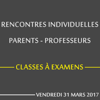 RENCONTRES INDIVIDUELLES PARENTS – PROFESSEURS / CLASSES À EXAMENS – VENDREDI 31 MARS 2017