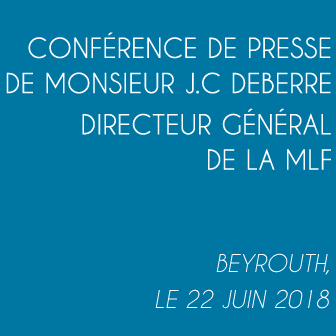 CONFÉRENCE DE PRESSE DE MONSIEUR JEAN-CHRISTOPHE DEBERRE DIRECTEUR GÉNÉRAL DE LA MLF – BEYROUTH LE 22 JUIN 2018