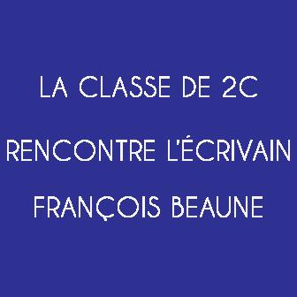 LA CLASSE DE 2C RENCONTRE L'ÉCRIVAIN FRANÇOIS BEAUNE : RETOUR SUR CE BEAU MOMENT AU TRAVERS DE QUELQUES PHOTOS ET RÉFLEXIONS D'ÉLÈVES