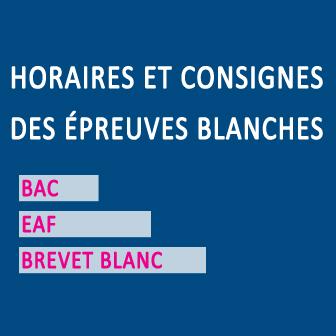 HORAIRES ET CONSIGNES DES ÉPREUVES BLANCHES: BAC – EAF – BREVET BLANC