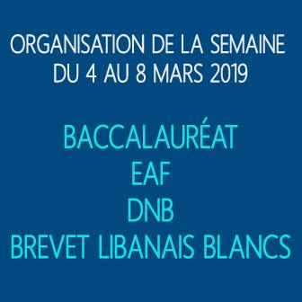 ORGANISATION DE LA SEMAINE DU 4 AU 8 MARS 2019: BACCALAURÉAT – EAF – DNB – BREVET LIBANAIS BLANC